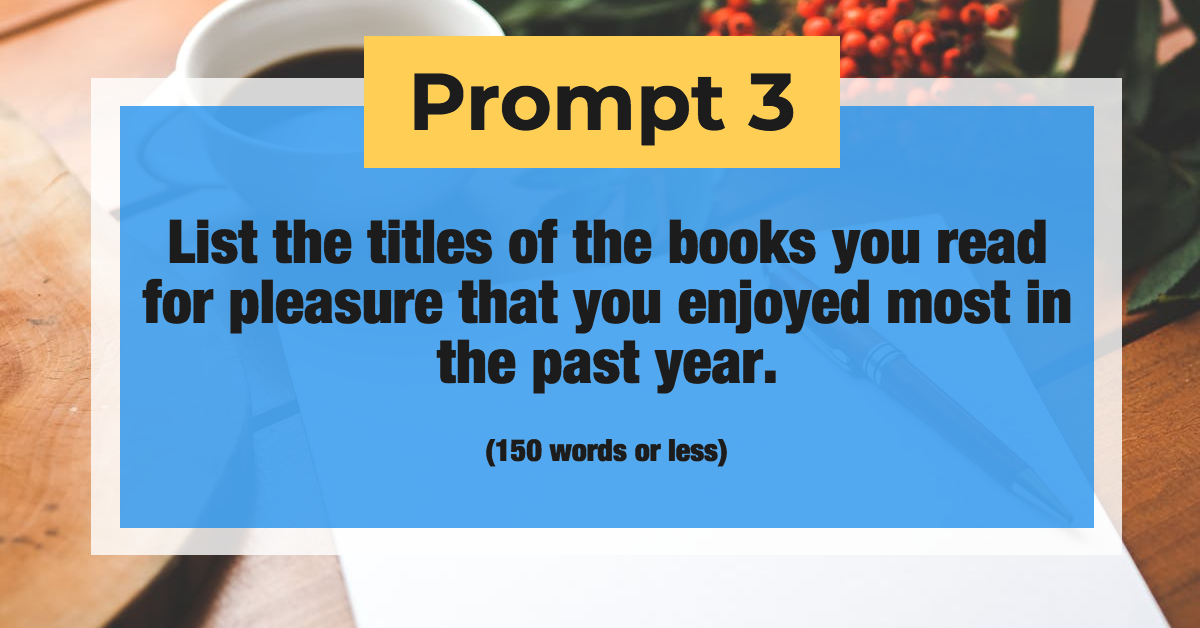 Prompt 3: List the titles of the books you read for pleasure that you enjoyed most in the past year. (150 words or less)