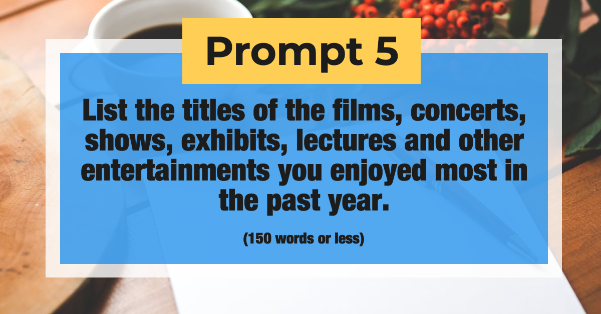 Prompt 5: List the titles of the films, concerts, shows, exhibits, lectures and other entertainments you enjoyed most in the past year. (150 words or less)